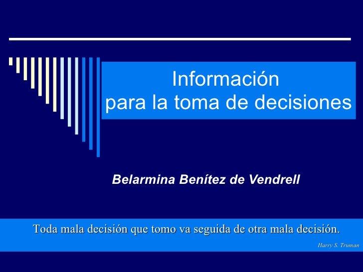 Información  para la toma de decisiones  Belarmina Benítez de Vendrell Toda mala decisión que tomo va seguida de otra mala...