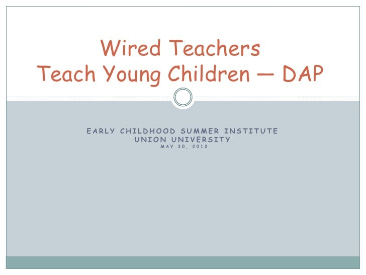 Wired TeachersTeach Young Children ― DAP    EARLY CHILDHOOD SUMMER INSTITUTE            UNION UNIVERSITY                MA...