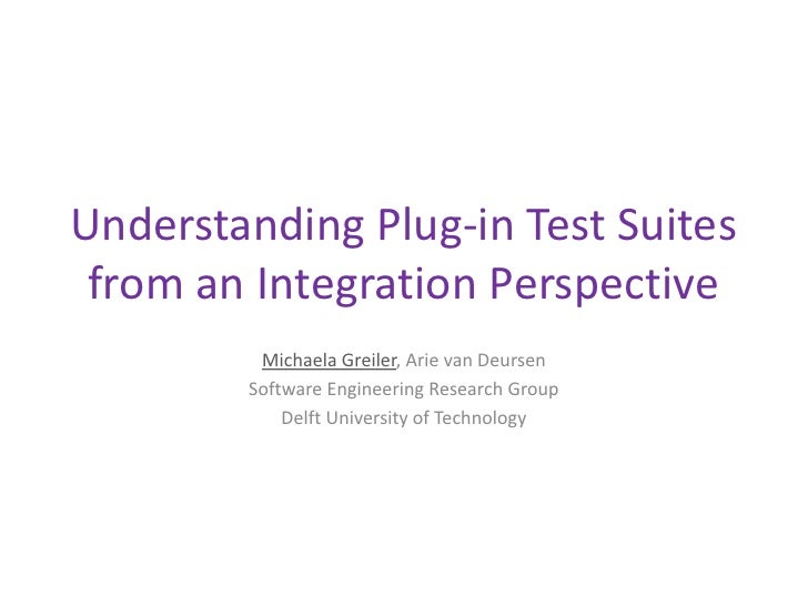 Understanding Plug-in Test Suites from an Integration Perspective         Michaela Greiler, Arie van Deursen        Softwa...