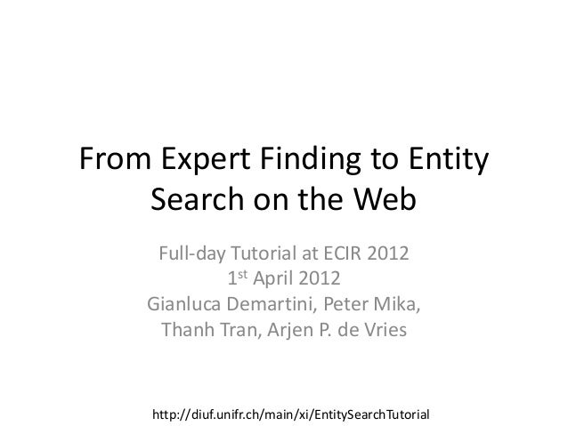 From Expert Finding to Entity Search on the Web Full-day Tutorial at ECIR 2012 1st April 2012 Gianluca Demartini, Peter Mi...