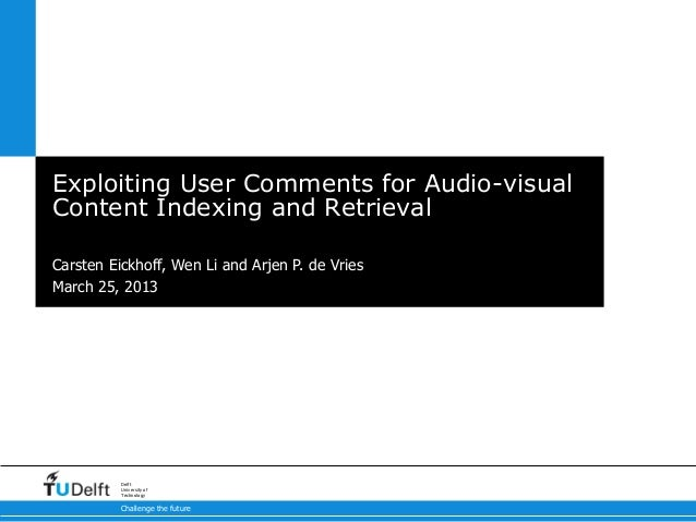 Exploiting User Comments for Audio-visualContent Indexing and RetrievalCarsten Eickhoff, Wen Li and Arjen P. de VriesMarch...