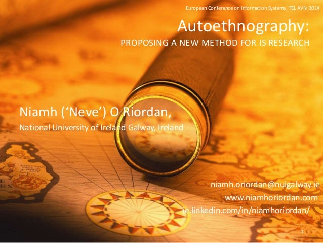 Autoethnography: PROPOSING A NEW METHOD FOR IS RESEARCH Niamh ('Neve') O Riordan, National University of Ireland Galway, I...