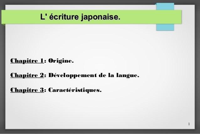 L' écriture japonaise.  Chapitre 1: Origine. Chapitre 2: Développement de la langue. Chapitre 3: Caractéristiques.  1