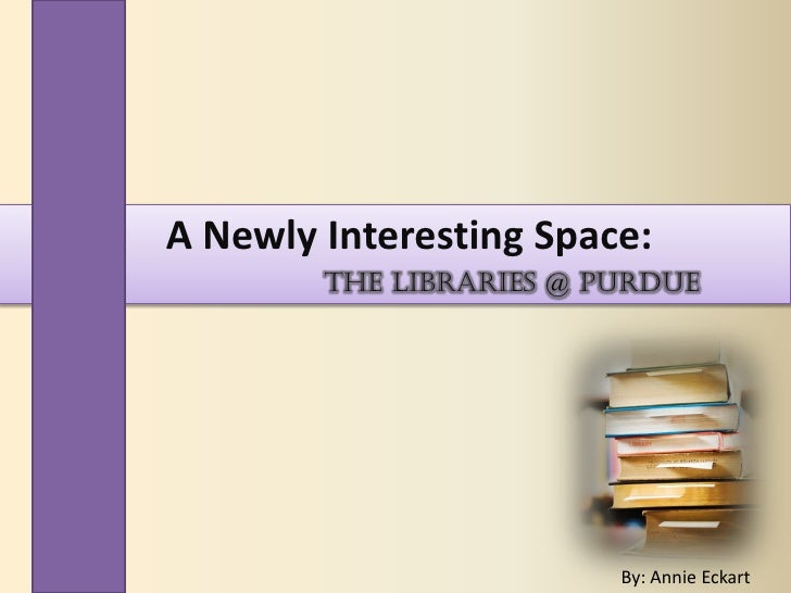 A Newly Interesting Space:         the Libraries @ Purdue                              By: Annie Eckart