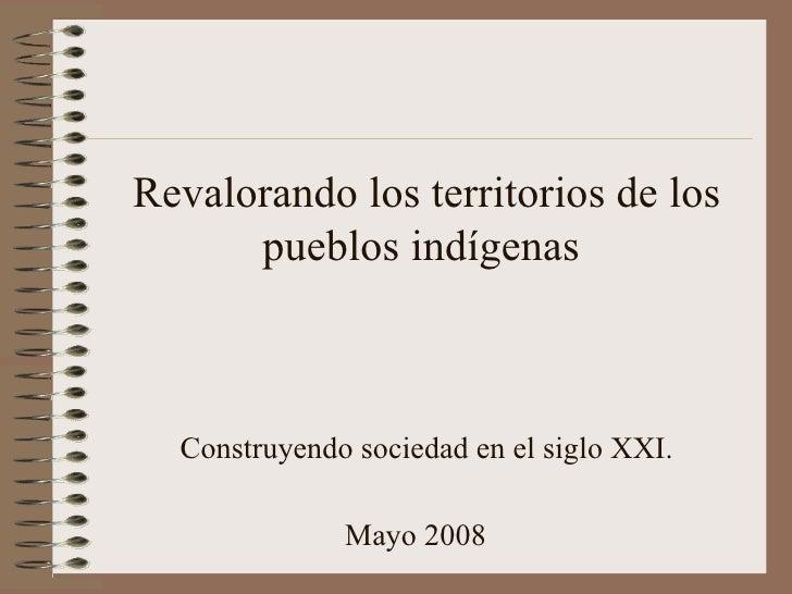 Revalorando los territorios de los pueblos indígenas  Construyendo sociedad en el siglo XXI. Mayo 2008