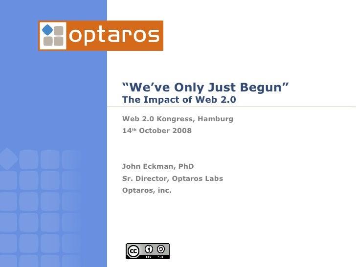 """ We've Only Just Begun"" The Impact of Web 2.0 Web 2.0 Kongress, Hamburg 14 th  October 2008 John Eckman, PhD Sr. Director..."