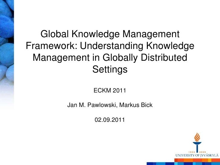 Global Knowledge Management Framework: Understanding Knowledge Management in Globally Distributed SettingsECKM 2011Jan M. ...