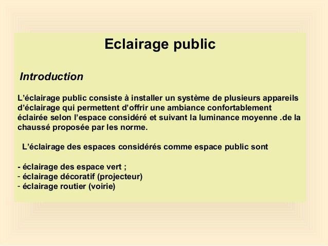 Eclairage public Introduction L'éclairage public consiste à installer un système de plusieurs appareils d'éclairage qui pe...