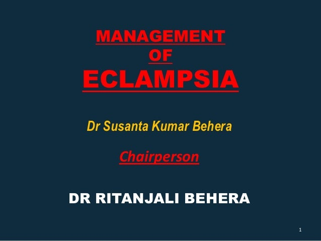 MANAGEMENT      OF ECLAMPSIA Dr Susanta Kumar Behera      ChairpersonDR RITANJALI BEHERA                           1