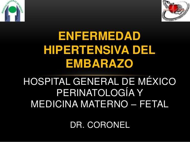 ENFERMEDAD HIPERTENSIVA DEL EMBARAZO HOSPITAL GENERAL DE MÉXICO PERINATOLOGÍA Y MEDICINA MATERNO – FETAL DR. CORONEL