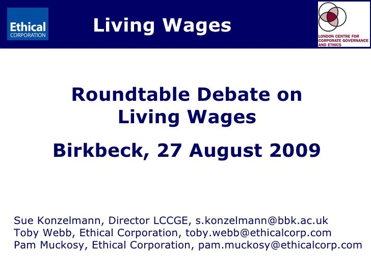 Living Wages Sue Konzelmann, Director LCCGE, s.konzelmann@bbk.ac.uk Toby Webb, Ethical Corporation, toby.webb@ethicalcorp....