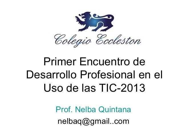 Primer Encuentro de Desarrollo Profesional en el Uso de las TIC-2013 Prof. Nelba Quintana nelbaq@gmail..com
