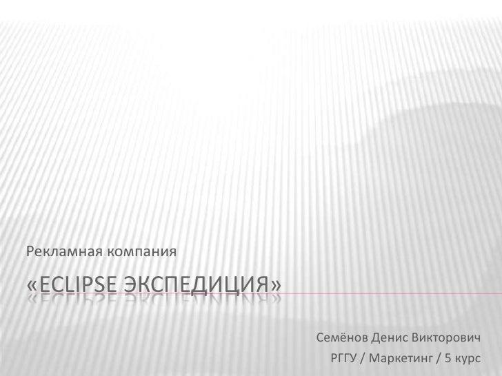 «Eclipse Экспедиция»<br />Рекламная компания<br />Семёнов Денис Викторович<br />РГГУ / Маркетинг / 5 курс<br />