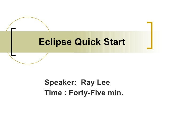 Eclipse Quick Start Speaker :   Ray Lee Time : Forty-Five min.