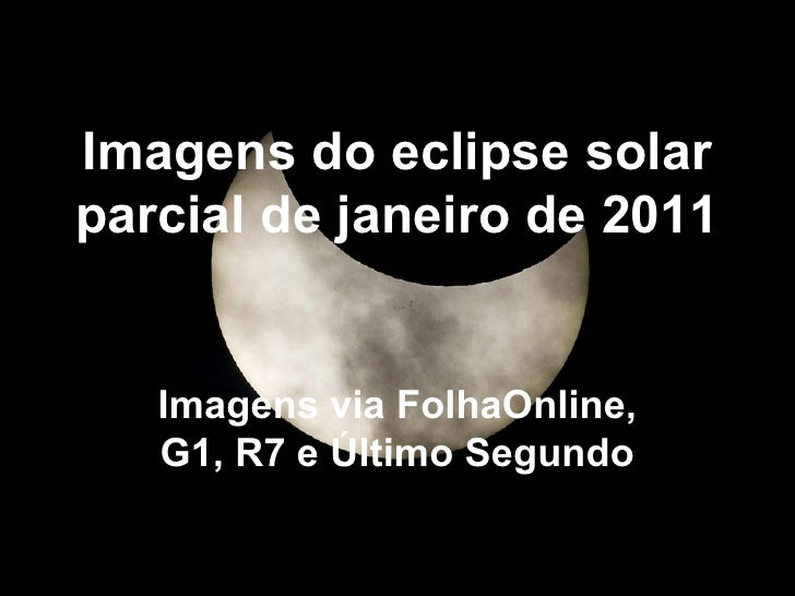 Imagens do eclipse solar parcial de janeiro de 2011 Imagens via FolhaOnline, G1, R7 e Último Segundo