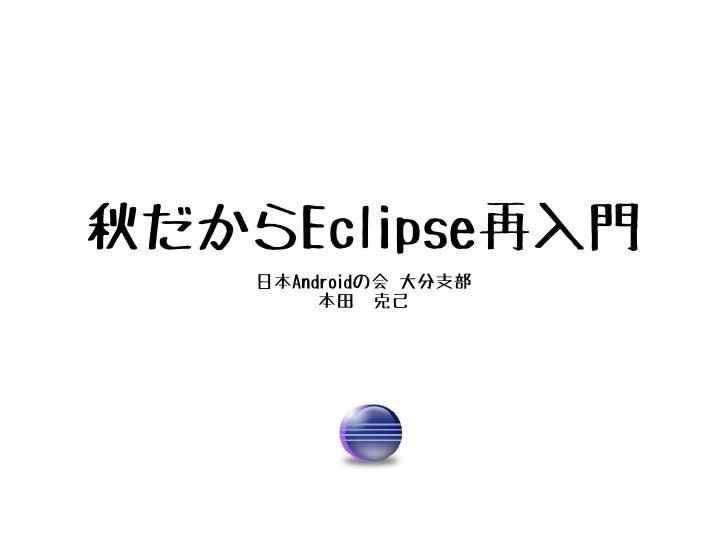 秋だからEclipse再入門    日本Androidの会 大分支部         本田 克己