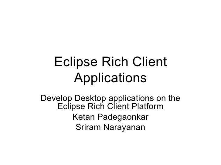Eclipse Rich Client Applications Develop Desktop applications on the Eclipse Rich Client Platform Ketan Padegaonkar Sriram...