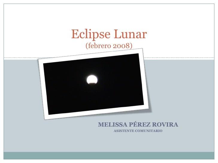 MELISSA PÉREZ ROVIRA ASISTENTE COMUNITARIO Eclipse Lunar (febrero 2008)