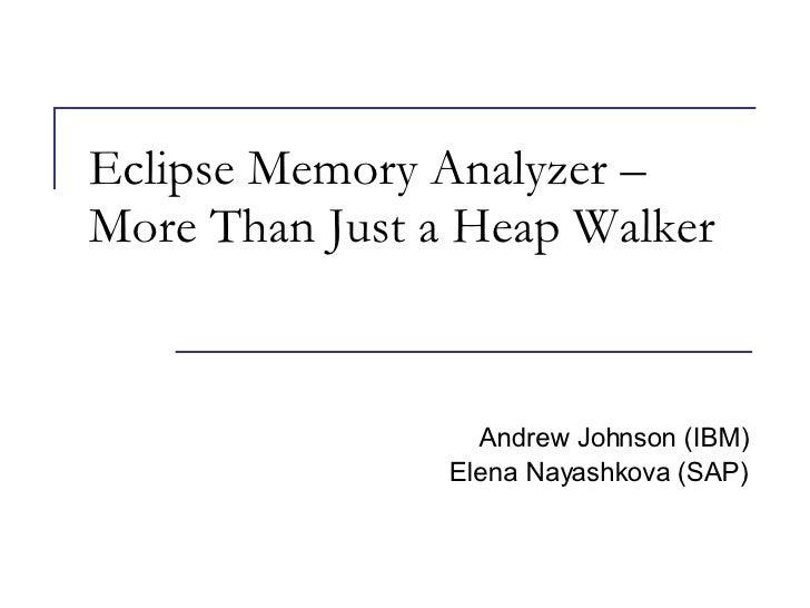 Eclipse Memory Analyzer – More Than Just a Heap Walker Andrew Johnson (IBM) Elena Nayashkova (SAP)
