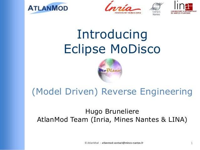 Introducing Eclipse MoDisco (Model Driven) Reverse Engineering Hugo Bruneliere AtlanMod Team (Inria, Mines Nantes & LINA) ...