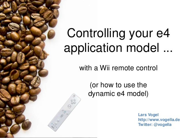 Controlling your e4 application model ... with a Wii remote control (or how to use the dynamic e4 model) Lars Vogel http:/...