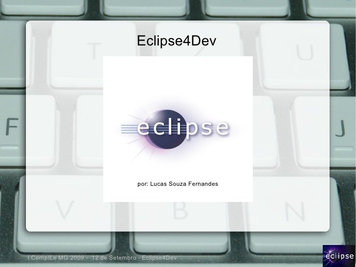 Eclipse4Dev                                        por: Lucas Souza Fernandes     I CompILe MG 2009 - 12 de Setembro - Ecl...