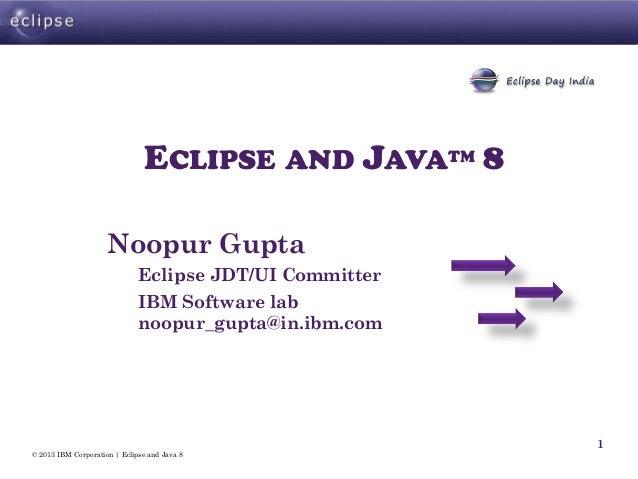 © 2013 IBM Corporation | Eclipse and Java 8 1 ECLIPSE AND JAVATM 8 Noopur Gupta Eclipse JDT/UI Committer IBM Software lab ...