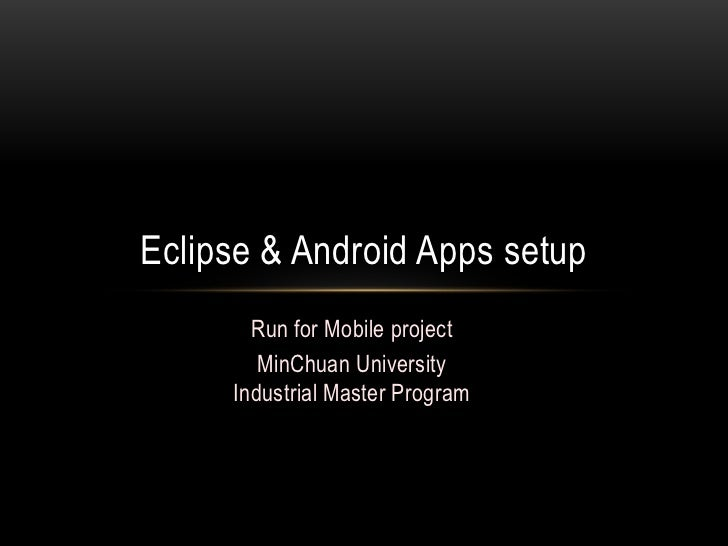 Run for Mobile project<br />MinChuan University<br />Industrial Master Program<br />Eclipse & Android Apps setup<br />