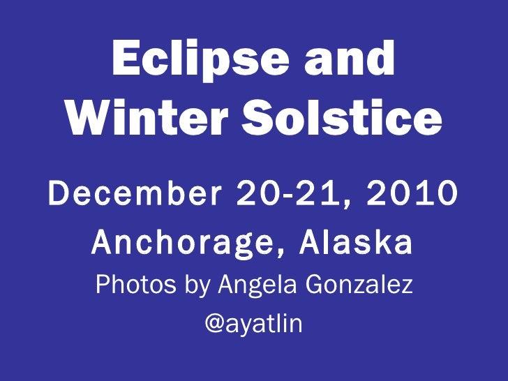 Eclipse and Winter Solstice <ul><li>December 20-21, 2010 </li></ul><ul><li>Anchorage, Alaska </li></ul><ul><li>Photos by A...