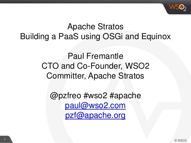 1 Apache Stratos Building a PaaS using OSGi and Equinox Paul Fremantle CTO and Co-Founder, WSO2 Committer, Apache Stratos ...
