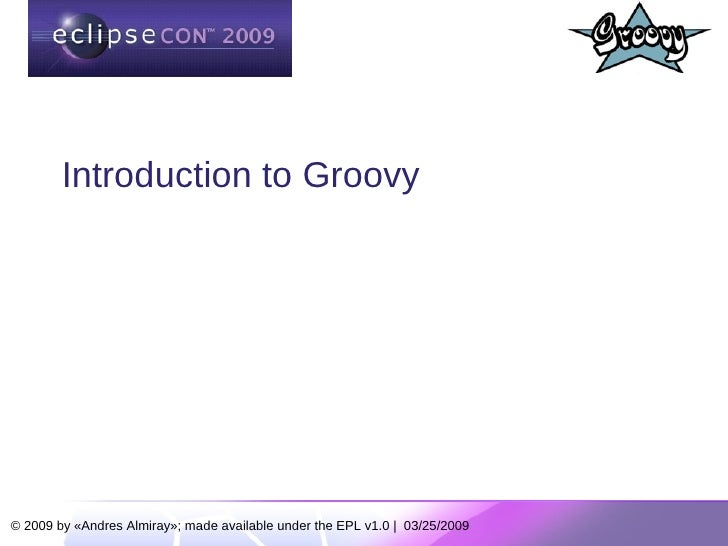 Introduction to Groovy     © 2009 by «Andres Almiray»; made available under the EPL v1.0 | 03/25/2009