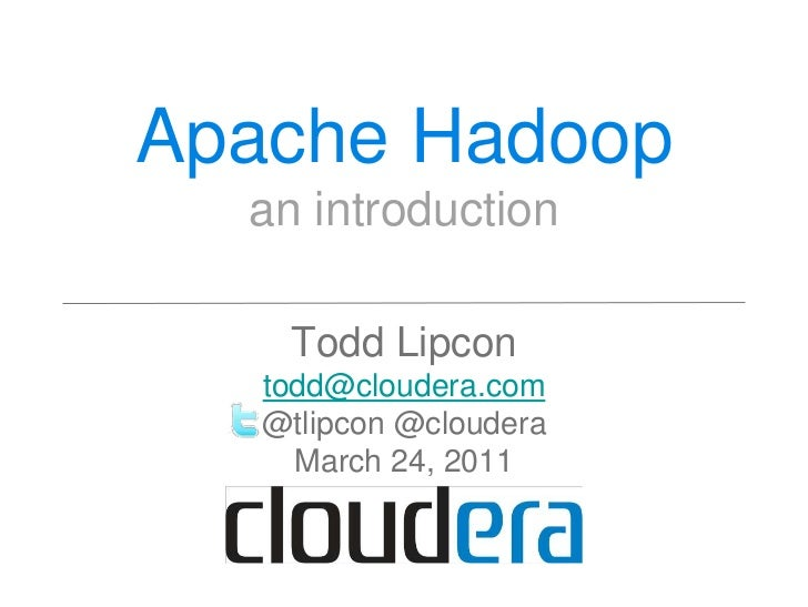 Apache Hadoop  an introduction    Todd Lipcon   todd@cloudera.com   @tlipcon @cloudera     March 24, 2011