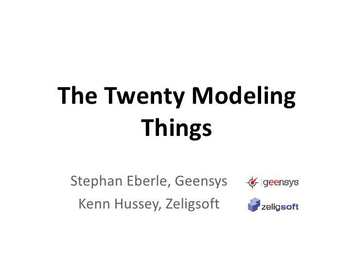 The Twenty Modeling Things<br />Stephan Eberle, Geensys<br />Kenn Hussey, Zeligsoft<br />