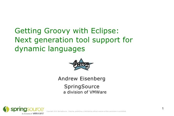 Getting Groovy with Eclipse:  Next generation tool support for dynamic languages  Andrew Eisenberg SpringSource a division...