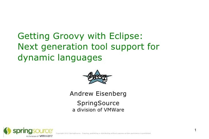 Getting Groovy with Eclipse: Next generation tool support for dynamic languages                            Andrew Eisenber...