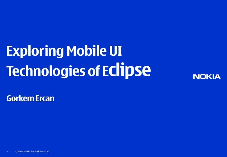 Exploring Mobile UI Technologies of Eclipse Gorkem Ercan     1   © 2010 Nokia by Gorkem Ercan