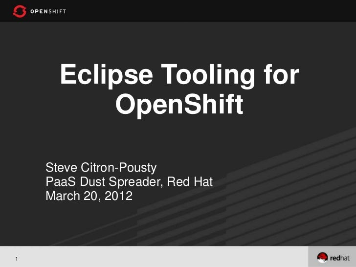 Eclipse Tooling for          OpenShift    Steve Citron-Pousty    PaaS Dust Spreader, Red Hat    March 20, 20121