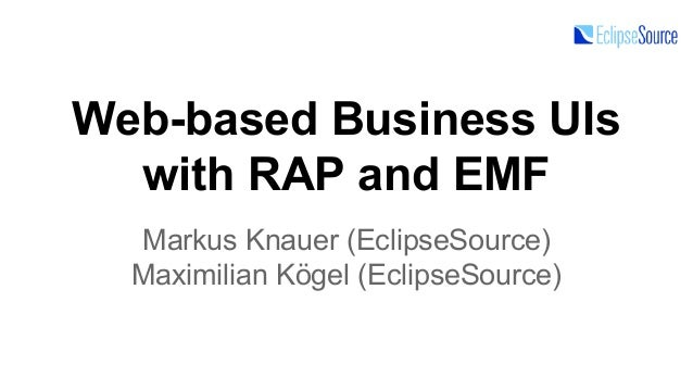 Web-based Business UIs with RAP and EMF Markus Knauer (EclipseSource) Maximilian Kögel (EclipseSource)