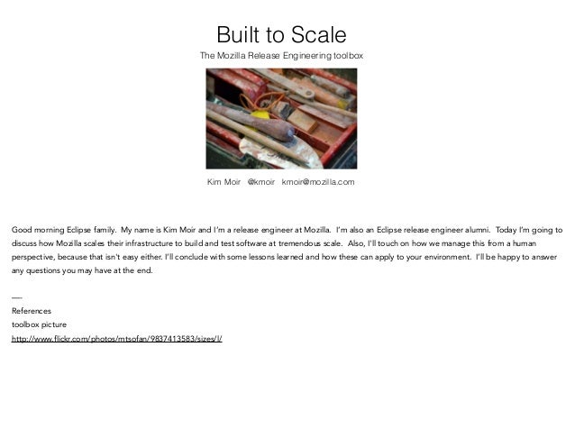 Built to Scale The Mozilla Release Engineering toolbox Kim Moir @kmoir kmoir@mozilla.com Good morning Eclipse family. My n...