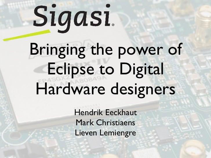 Bringing the power of  Eclipse to Digital Hardware designers      Hendrik Eeckhaut      Mark Christiaens      Lieven Lemie...