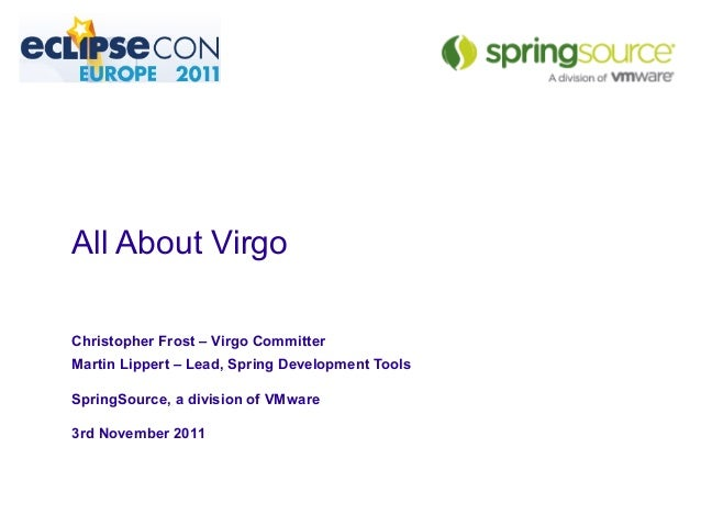 All About Virgo Christopher Frost – Virgo Committer Martin Lippert – Lead, Spring Development Tools SpringSource, a divisi...