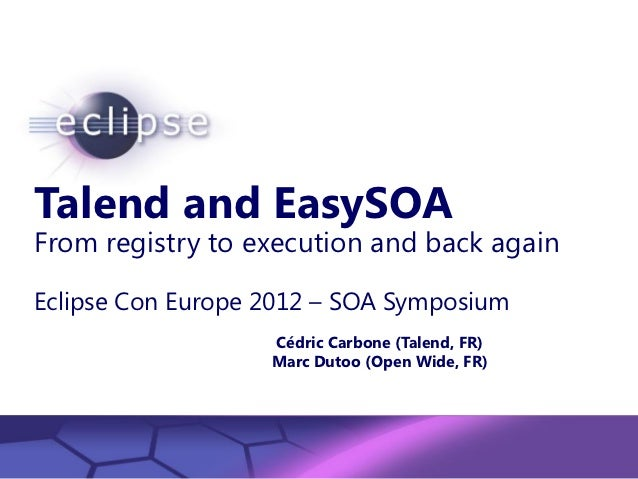 Talend and EasySOAFrom registry to execution and back againEclipse Con Europe 2012 – SOA Symposium                        ...