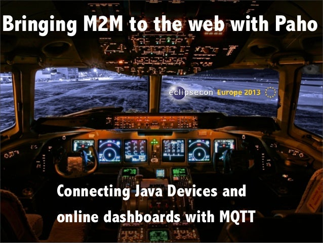 Bringing M2M to the web with Paho  Connecting Java Devices and online dashboards with MQTT  Connecting Java Devices and on...