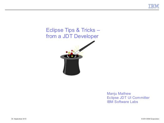 © 2013 IBM Corporation30. September 2013 Eclipse Tips & Tricks – from a JDT Developer Manju Mathew Eclipse JDT UI Committe...