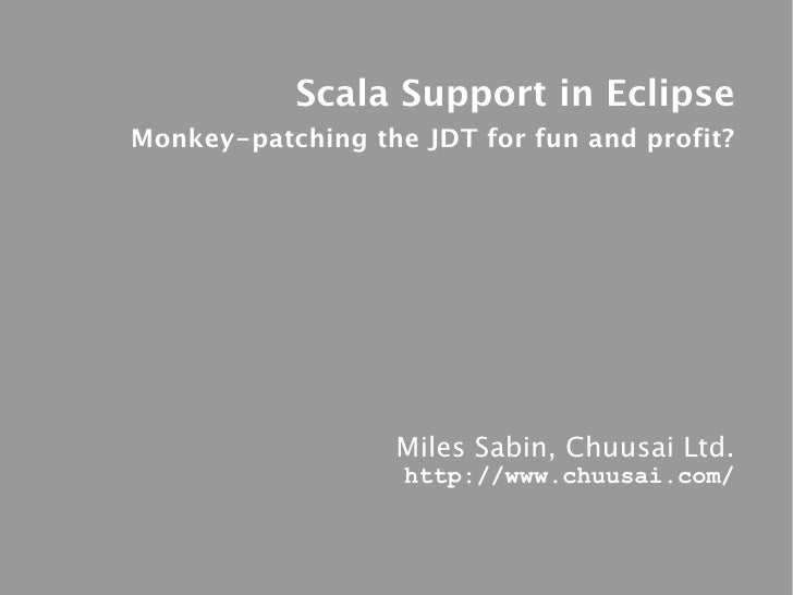 Scala Support in Eclipse Monkey-patching the JDT for fun and profit?                       Miles Sabin, Chuusai Ltd.      ...