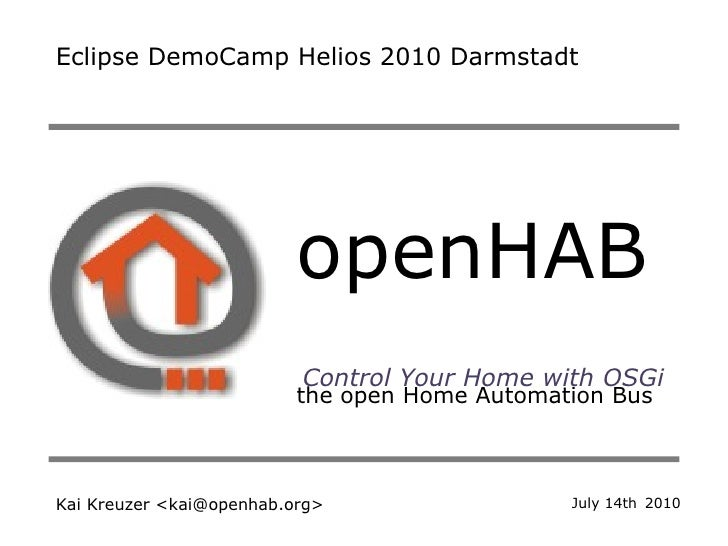 openHAB   the open Home Automation Bus Control Your Home with OSGi Kai Kreuzer <kai@openhab.org> Eclipse DemoCamp Helios 2...