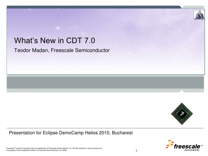 What's New in CDT 7.0 <br />Teodor Madan, Freescale Semiconductor<br />1<br />Presentation for Eclipse DemoCamp Helios 201...