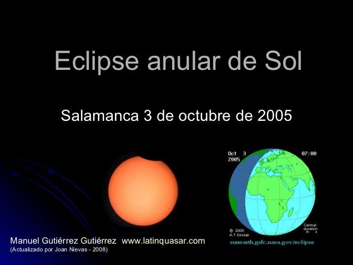 Eclipse anular de Sol Salamanca 3 de octubre de 2005 Manuel Gutiérrez Gutiérrez  www.latinquasar.com   (Actualizado por Jo...