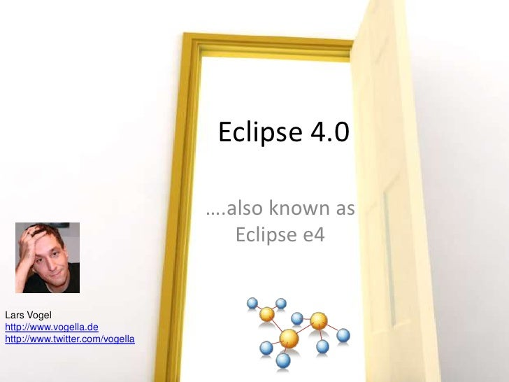 Eclipse 4.0 <br />….also known as Eclipse e4<br />Lars Vogel<br />http://www.vogella.de<br />http://www.twitter.com/vogell...
