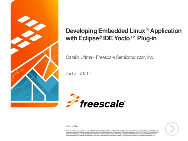 External Use TM Developing Embedded Linux® Application with Eclipse® IDE Yocto™ Plug-in J u l y 2 0 1 4 Catalin Udma - Fre...